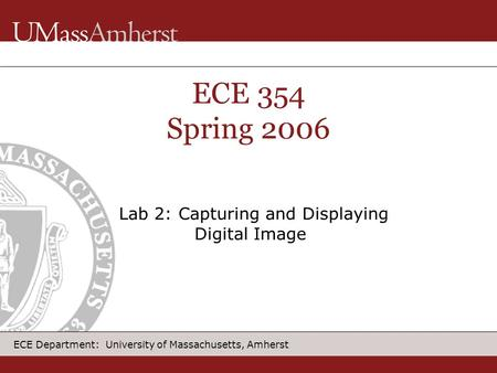 ECE Department: University of Massachusetts, Amherst ECE 354 Spring 2006 Lab 2: Capturing and Displaying Digital Image.