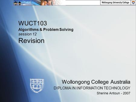 WUCT103 Algorithms & Problem Solving session 12 Revision Wollongong College Australia DIPLOMA <strong>IN</strong> INFORMATION TECHNOLOGY Sherine Antoun - 2007.