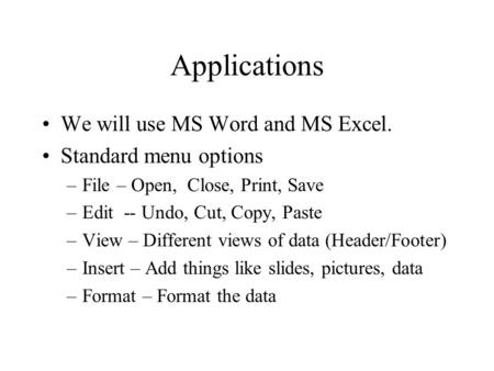 Applications We will use MS Word and MS Excel. Standard menu options –File – Open, Close, Print, Save –Edit -- Undo, Cut, Copy, Paste –View – Different.
