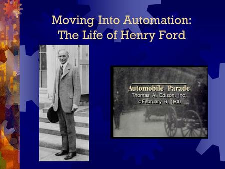 Moving Into Automation: The Life of Henry Ford. The Early Years Henry Ford was born on July 30, 1863. He was born on a farm near Dearborn, Michigan.