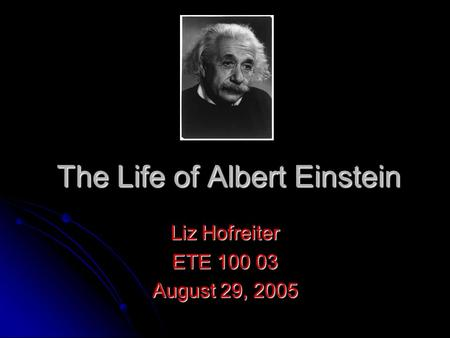 The Life of Albert Einstein Liz Hofreiter ETE 100 03 August 29, 2005.