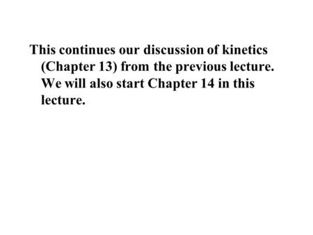 This continues our discussion of kinetics (Chapter 13) from the previous lecture. We will also start Chapter 14 in this lecture.