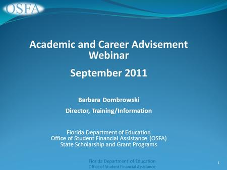 Florida Department of Education Office of Student Financial Assistance Academic and Career Advisement Webinar September 2011 Barbara Dombrowski Director,