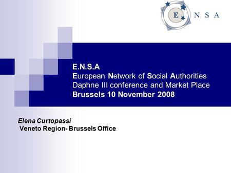 E.N.S.A European Network of Social Authorities Daphne III conference and Market Place Brussels 10 November 2008 Elena Curtopassi Veneto Region- Brussels.