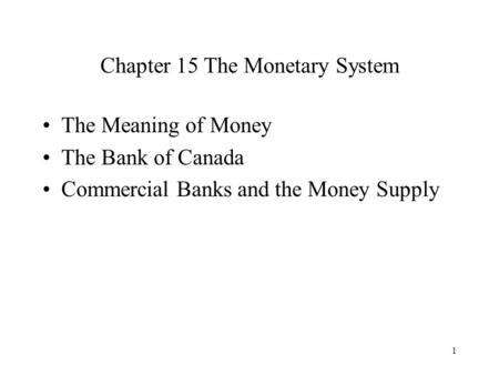 1 Chapter 15 The Monetary System The Meaning of Money The Bank of Canada Commercial Banks and the Money Supply.