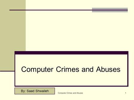Computer Crimes and Abuses1 By: Saad Shwaileh. Computer Crimes and Abuses2 Outline Introduction. Computer crime and computer Abuse ? Types of Computer.