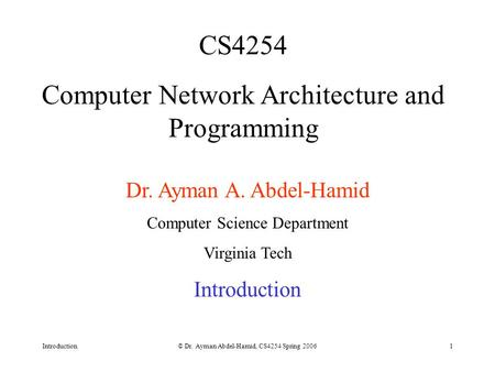Introduction© Dr. Ayman Abdel-Hamid, CS4254 Spring 20061 CS4254 Computer Network Architecture and Programming Dr. Ayman <strong>A</strong>. Abdel-Hamid Computer Science.