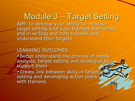 AIM: to develop your ability to manage target setting with your trainees both orally and in writing and help trainees and understand their targets LEARNING.