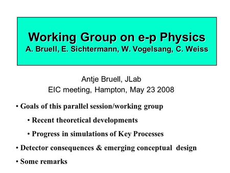 Working Group on e-p Physics A. Bruell, E. Sichtermann, W. Vogelsang, C. Weiss Antje Bruell, JLab EIC meeting, Hampton, May 23 2008 Goals of this parallel.