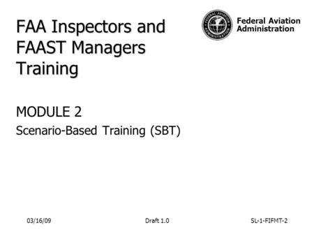 Federal Aviation Administration FAA Inspectors and FAAST Managers Training MODULE 2 Scenario-Based Training (SBT) 03/16/09Draft 1.0SL-1-FIFMT-2.