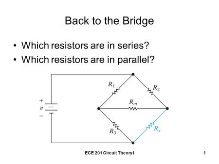 ECE 201 Circuit Theory I1 Back to the Bridge Which resistors are in series? Which resistors are in parallel?