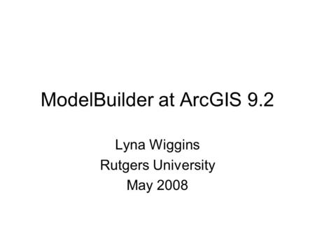 ModelBuilder at ArcGIS 9.2 Lyna Wiggins Rutgers University May 2008.
