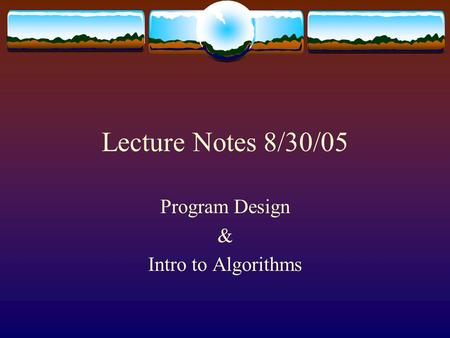 Lecture Notes 8/30/05 Program Design & Intro to Algorithms.