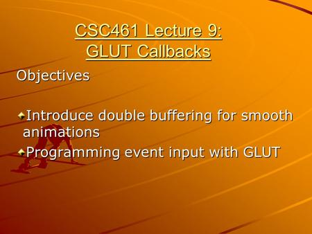 CSC461 Lecture 9: GLUT Callbacks Objectives Introduce double buffering for smooth animations Programming event input with GLUT.