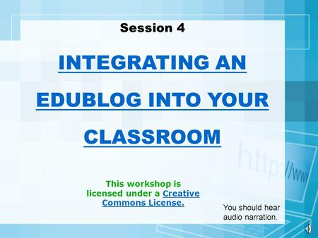 This workshop is licensed under a Creative Commons License.Creative Commons License. Session 4 INTEGRATING AN EDUBLOG INTO YOUR CLASSROOM You should hear.