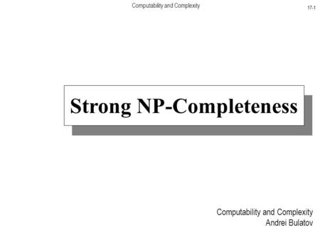 Computability and Complexity 17-1 Computability and Complexity Andrei Bulatov Strong NP-Completeness.