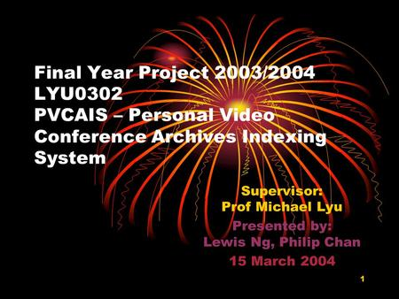 1 Final Year Project 2003/2004 LYU0302 PVCAIS – Personal Video Conference Archives Indexing System Supervisor: Prof Michael Lyu Presented by: Lewis Ng,