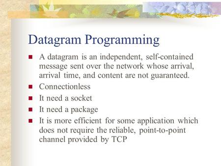 Datagram Programming A datagram is an independent, self-contained message sent over the network whose arrival, arrival time, and content are not guaranteed.