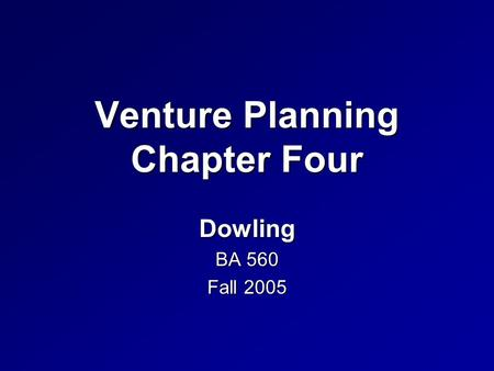 Venture Planning Chapter Four Dowling BA 560 Fall 2005.