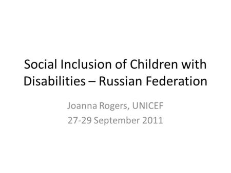 Social Inclusion of Children with Disabilities – Russian Federation Joanna Rogers, UNICEF 27-29 September 2011.