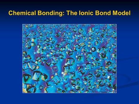 Chemical Bonding: The Ionic Bond Model. Chemical Bonds Forces that hold atoms to each other within a molecule or compound.