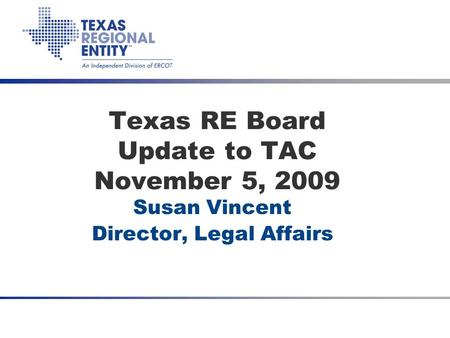 Date Texas RE Board Update to TAC November 5, 2009 Susan Vincent Director, Legal Affairs.