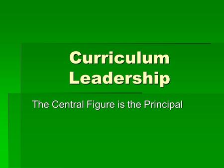 Curriculum Leadership The Central Figure is the Principal.