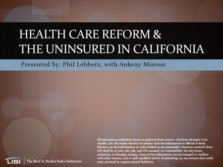 The Best In Broker Sales Solutions Presented by: Phil Lebherz, with Ankeny Minoux HEALTH CARE REFORM & THE UNINSURED IN CALIFORNIA All information published.