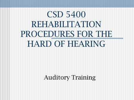 CSD 5400 REHABILITATION PROCEDURES FOR THE HARD OF HEARING Auditory Training.