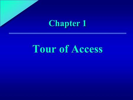 1 Chapter 1 Tour of Access. 1 Chapter Objectives Start and exit Microsoft Access Open and run an Access application Identify the major elements of the.