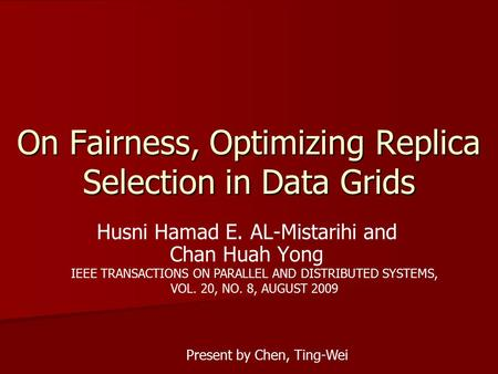 On Fairness, Optimizing Replica Selection in Data Grids Husni Hamad E. AL-Mistarihi and Chan Huah Yong IEEE TRANSACTIONS ON PARALLEL AND DISTRIBUTED SYSTEMS,