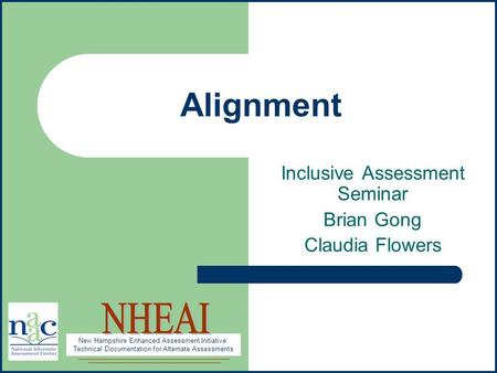New Hampshire Enhanced Assessment Initiative: Technical Documentation for Alternate Assessments Alignment Inclusive Assessment Seminar Brian Gong Claudia.