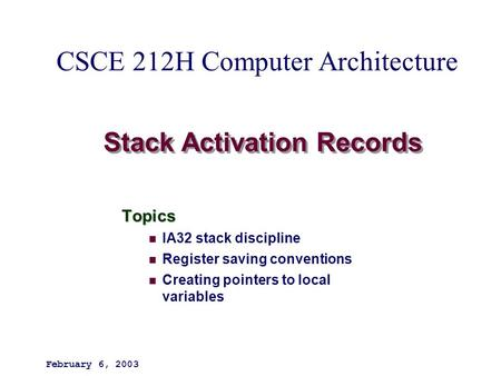 Stack Activation Records Topics IA32 stack discipline Register saving conventions Creating pointers to local variables February 6, 2003 CSCE 212H Computer.