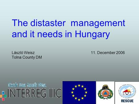 The distaster management and it needs in Hungary László Weisz 11. December 2006 Tolna County DM.
