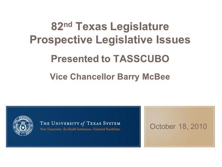 October 18, 2010 82 nd Texas Legislature Prospective Legislative Issues Presented to TASSCUBO Vice Chancellor Barry McBee.