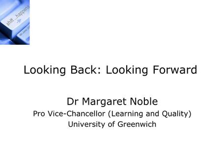 Looking Back: Looking Forward Dr Margaret Noble Pro Vice-Chancellor (Learning and Quality) University of Greenwich.