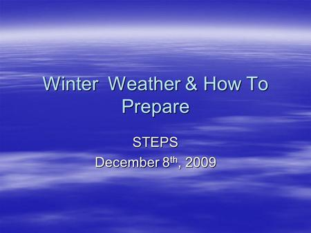 Winter Weather & How To Prepare STEPS December 8 th, 2009.