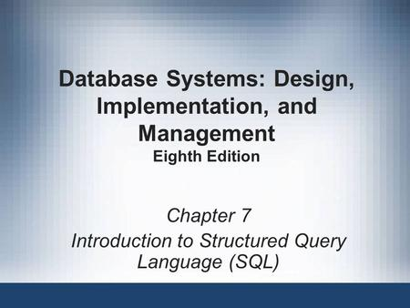 Database Systems: Design, Implementation, and Management Eighth Edition Chapter 7 Introduction to Structured Query Language (SQL)