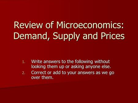 Review of Microeconomics: Demand, Supply and Prices 1. Write answers to the following without looking them up or asking anyone else. 2. Correct or add.