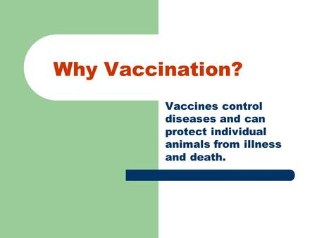Why Vaccination? Vaccines control diseases and can protect individual animals from illness and death.