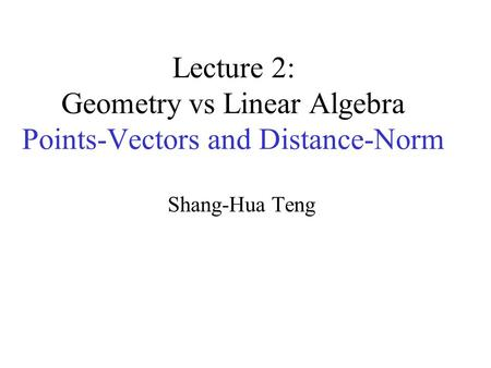 Lecture 2: Geometry vs Linear Algebra Points-Vectors and Distance-Norm Shang-Hua Teng.