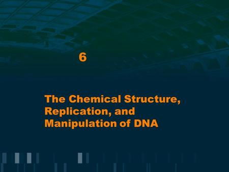 6 The Chemical Structure, Replication, and Manipulation of DNA.
