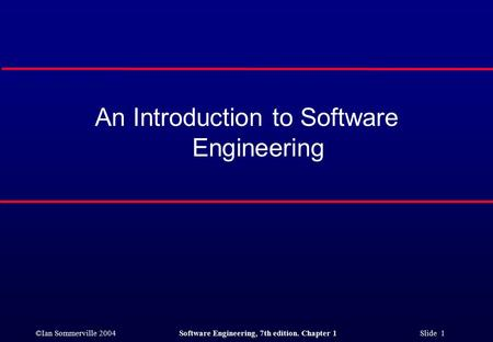 ©Ian Sommerville 2004Software Engineering, 7th edition. Chapter 1 Slide 1 An Introduction to Software Engineering.