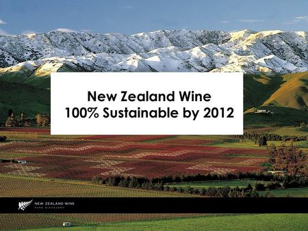 New Zealand Wine 100% Sustainable by 2012. What do we Mean by 100% Sustainable? All vineyards and wineries are fully accredited to an independently audited.