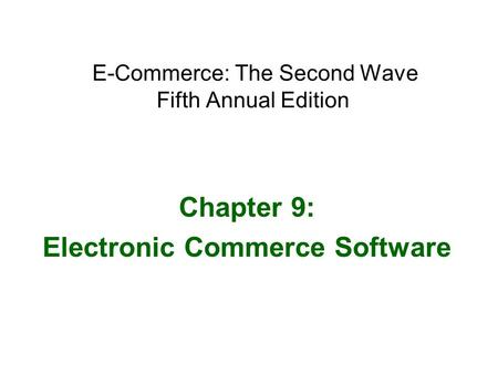 E-Commerce: The Second Wave Fifth Annual Edition Chapter 9: Electronic Commerce Software.