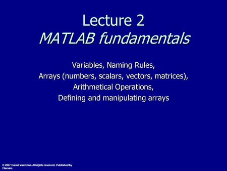 Lecture 2 MATLAB fundamentals Variables, Naming Rules, Arrays (numbers, scalars, vectors, matrices), Arithmetical Operations, Defining and manipulating.