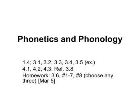 Phonetics and Phonology 1.4; 3.1, 3.2, 3.3, 3.4, 3.5 (ex.) 4.1, 4.2, 4.3; Ref. 3.8 Homework: 3.6, #1-7, #8 (choose any three) [Mar 5]