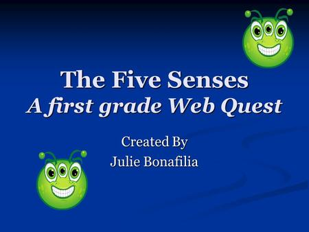 The Five Senses A first grade Web Quest Created By Julie Bonafilia.
