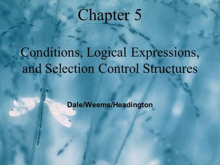 Chapter 5 Conditions, Logical Expressions, and Selection Control Structures Dale/Weems/Headington.