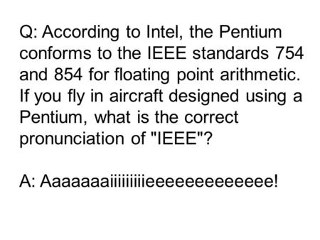 Q: According to Intel, the Pentium conforms to the IEEE standards 754 and 854 for floating point arithmetic. If you fly in aircraft designed using a Pentium,